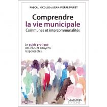 Comprendre la vie municipale - Communes et intercommunalités - Le guide pratique des élus et citoyens responsables 3è éd. 2014