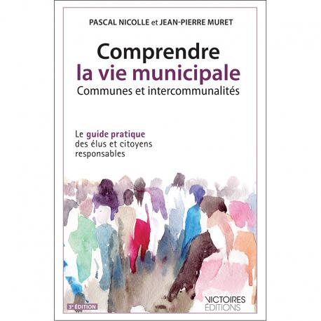 Comprendre la vie municipale - Communes et intercommunalités - 2014 Le guide pratique des élus et citoyens responsables 3è éd.