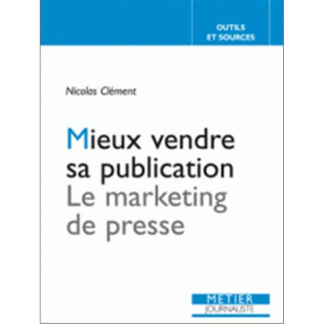 Mieux vendre sa publication Le marketing de presse